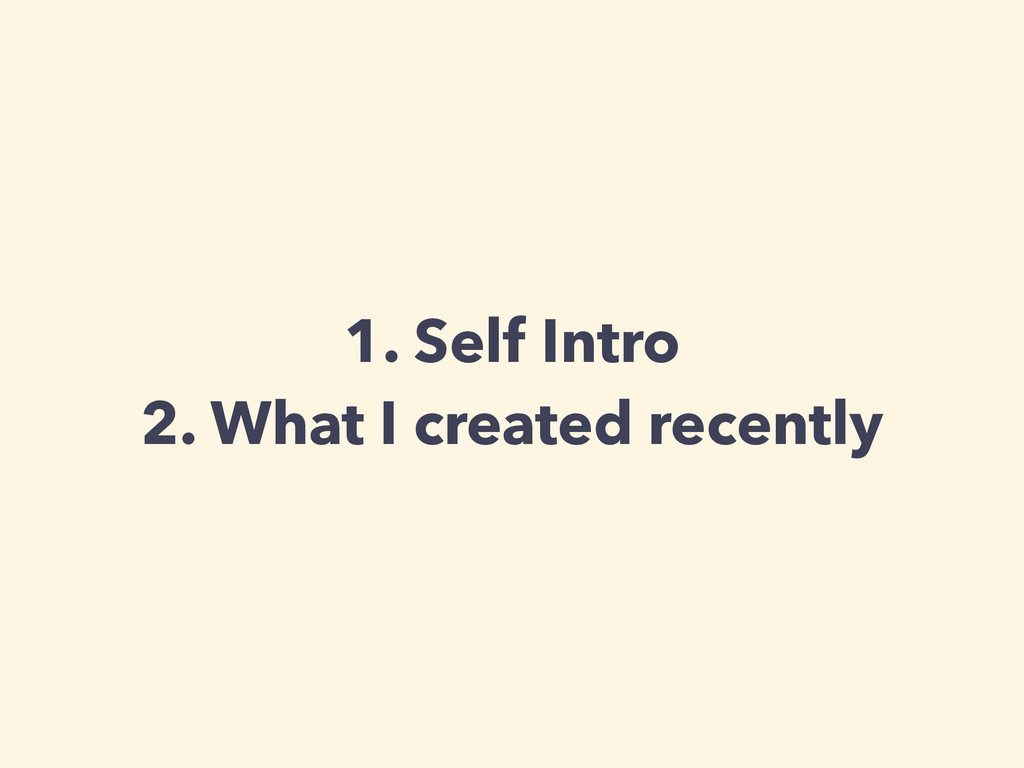 1. Self Intro 2. What I created recently