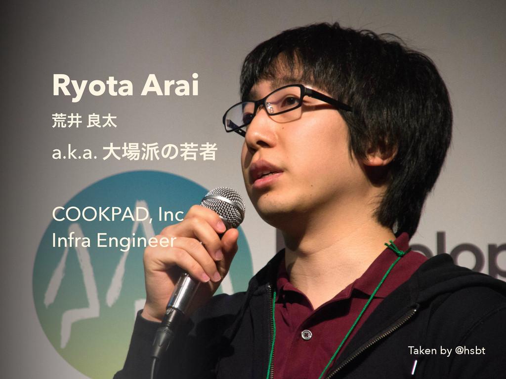 Ryota Arai ߥҪ ྑଠ a.k.a. େͷएऀ ! COOKPAD, Inc I...