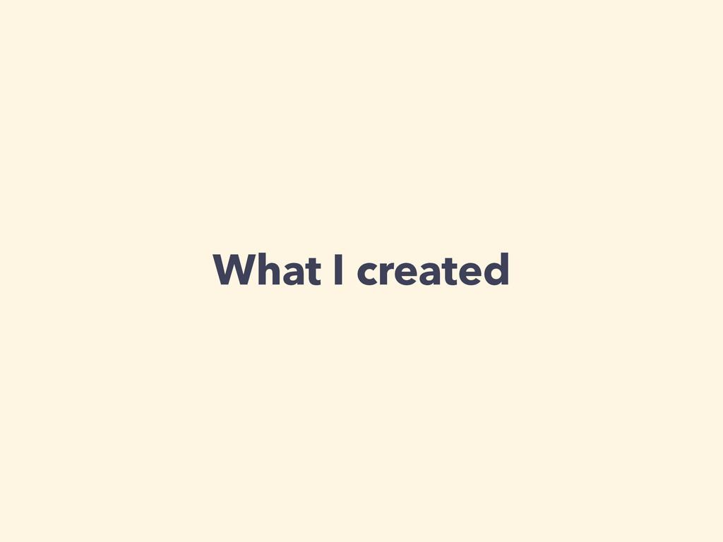 What I created