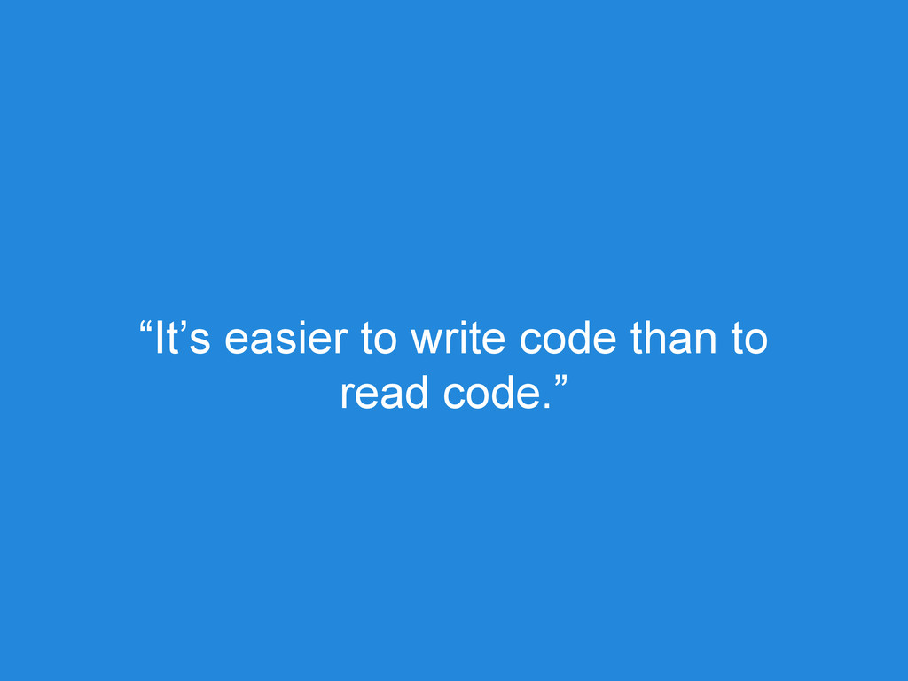 """It's easier to write code than to read code."""