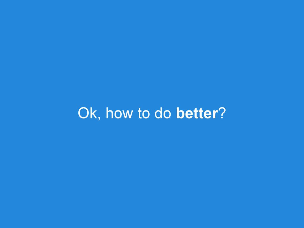 Ok, how to do better?