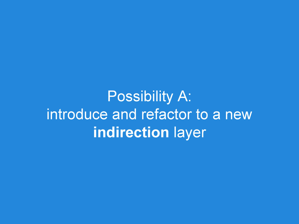 Possibility A: introduce and refactor to a new ...