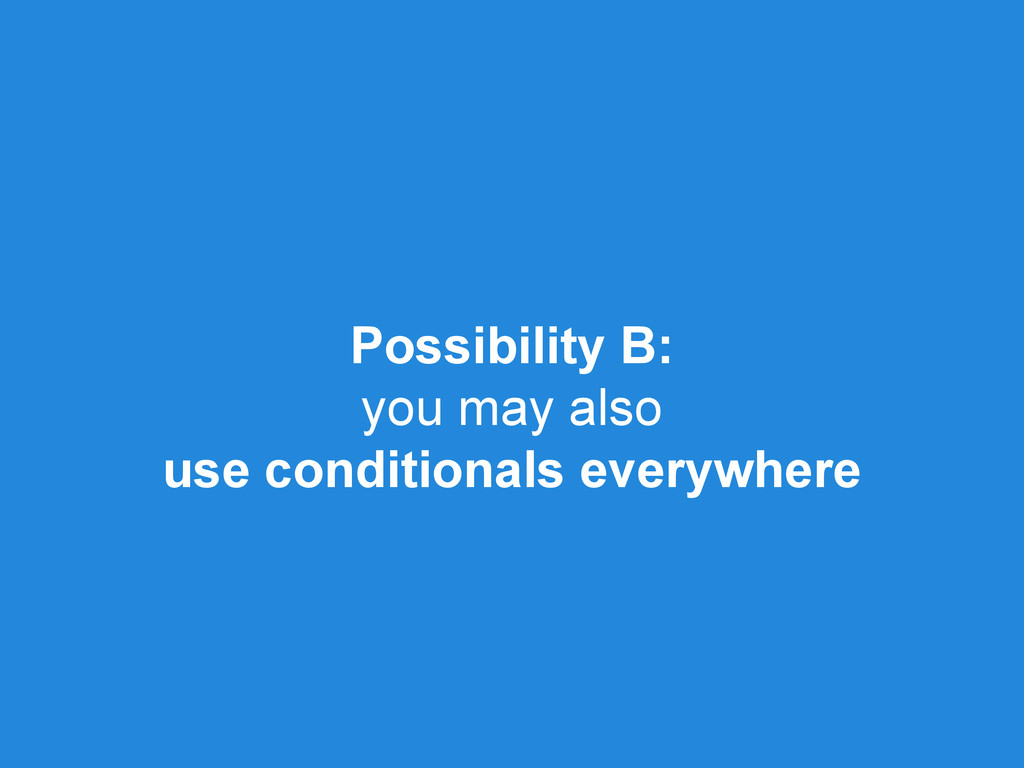 Possibility B: you may also use conditionals ev...