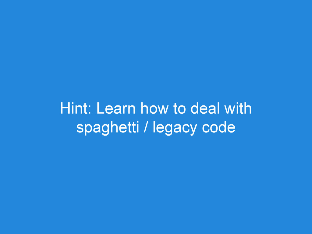 Hint: Learn how to deal with spaghetti / legacy...