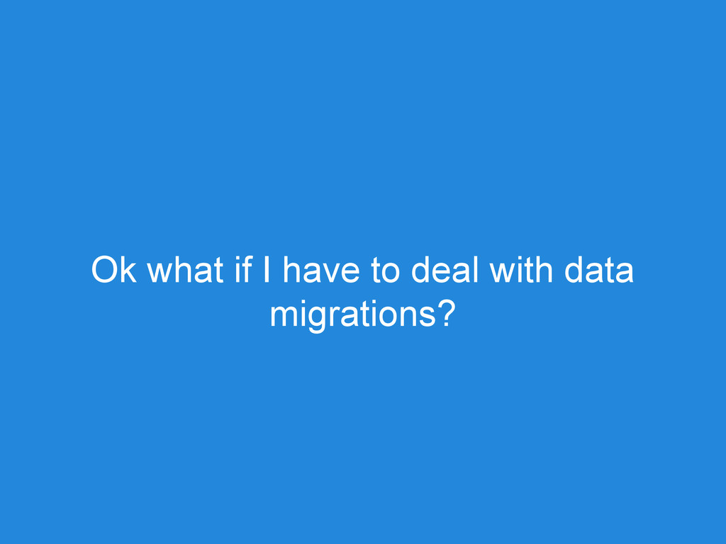 Ok what if I have to deal with data migrations?