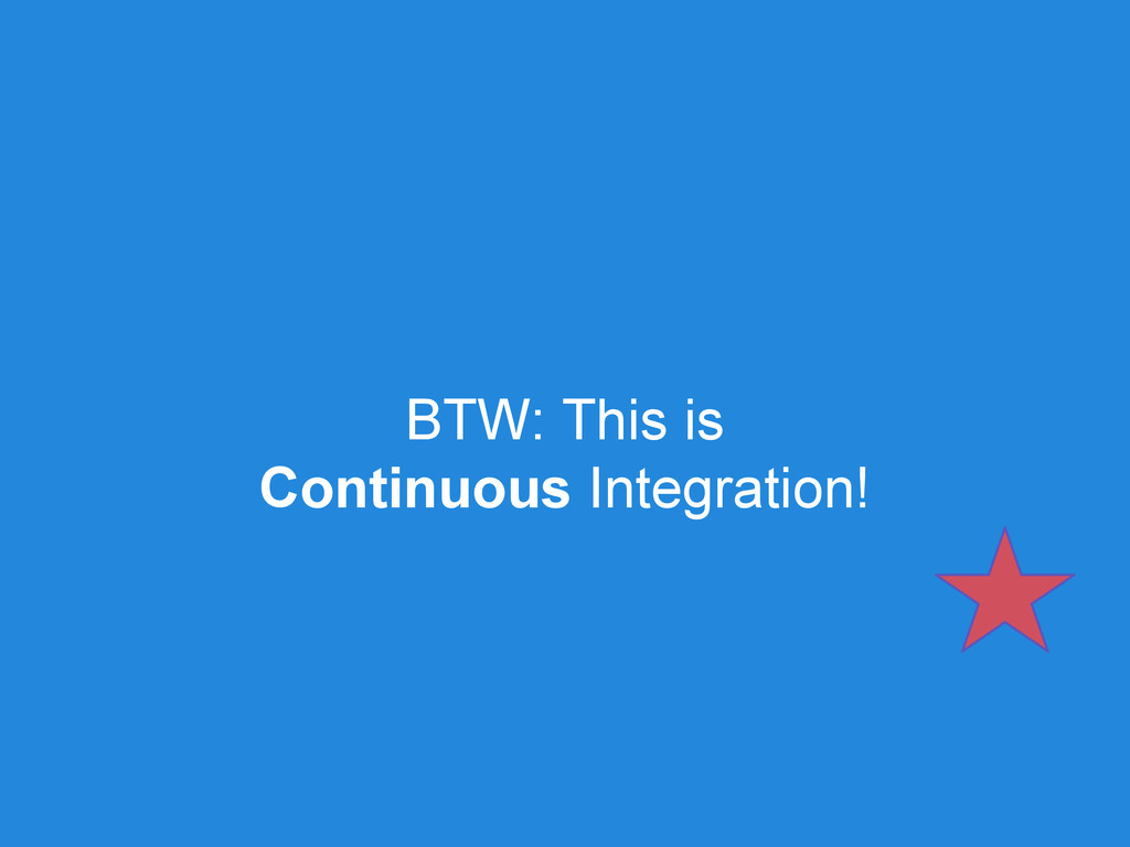 BTW: This is Continuous Integration!