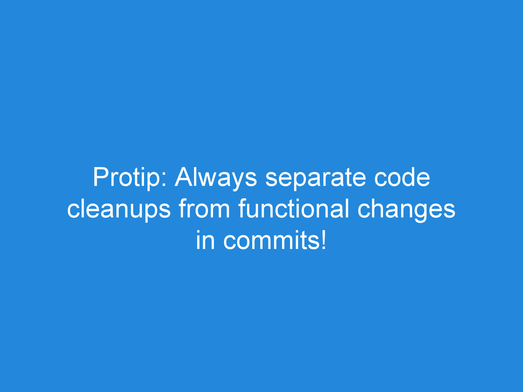 Protip: Always separate code cleanups from func...