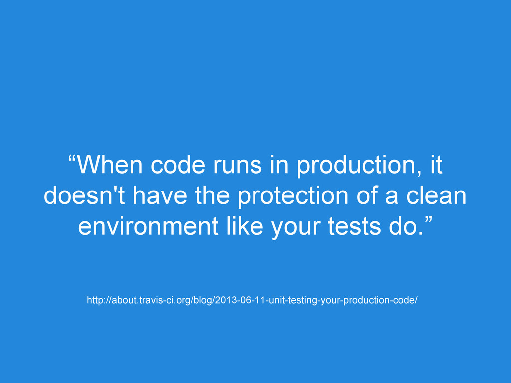 """When code runs in production, it doesn't have ..."