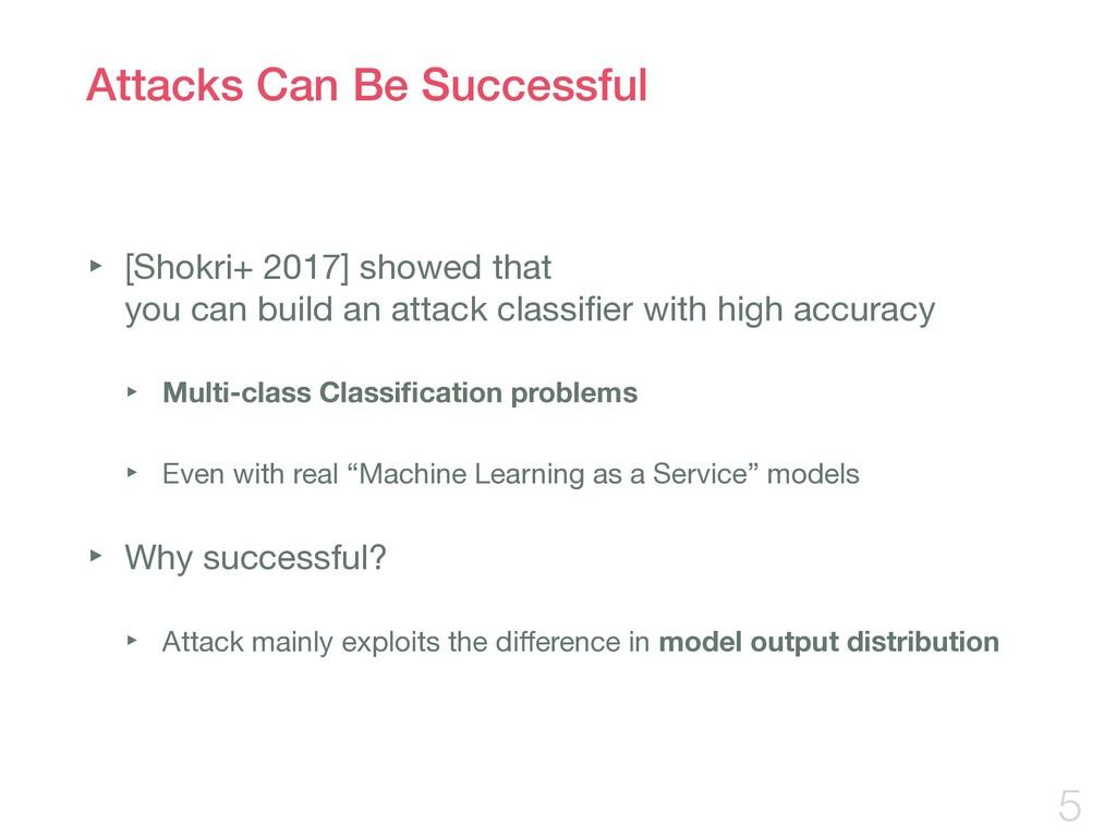Attacks Can Be Successful ‣ [Shokri+ 2017] show...