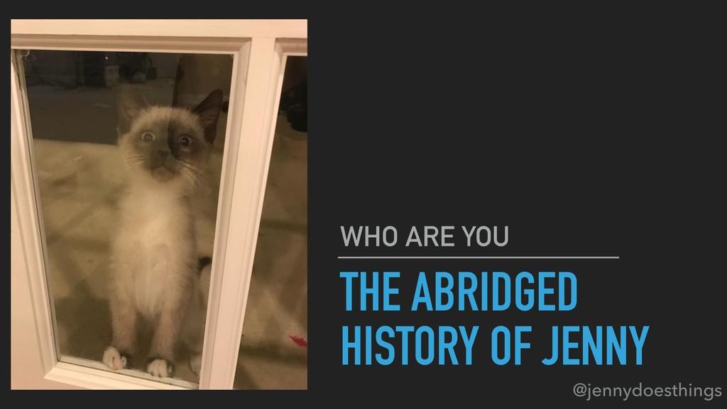 THE ABRIDGED HISTORY OF JENNY WHO ARE YOU @jenn...
