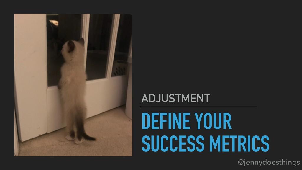 DEFINE YOUR SUCCESS METRICS ADJUSTMENT @jennydo...
