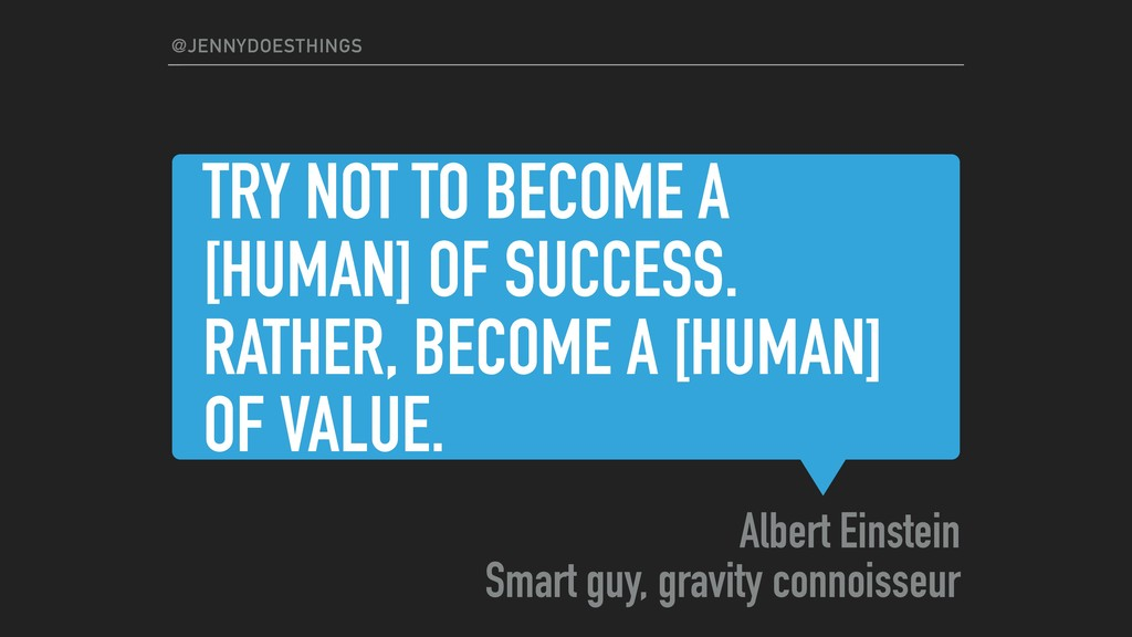 TRY NOT TO BECOME A [HUMAN] OF SUCCESS. RATHER,...