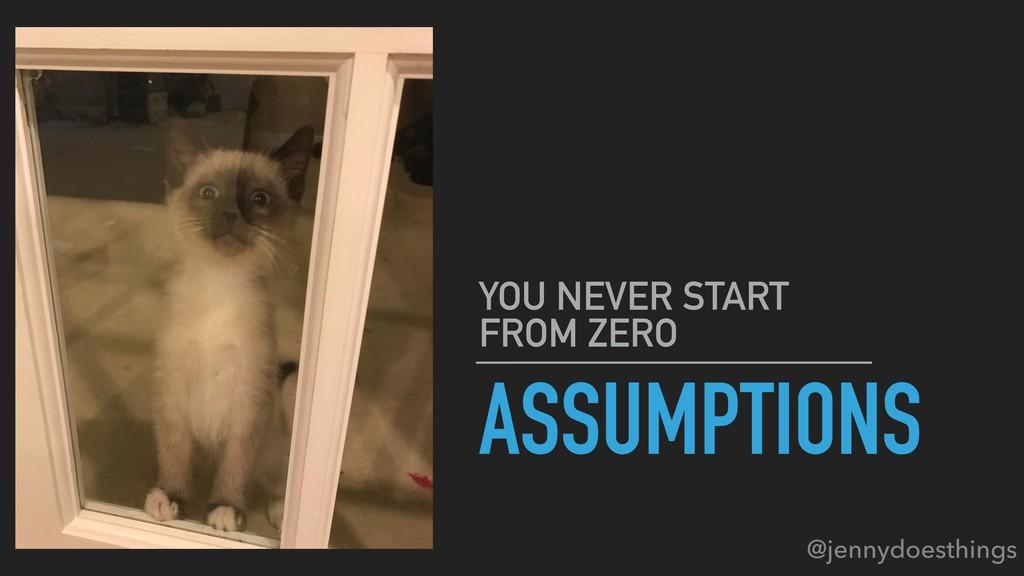 ASSUMPTIONS YOU NEVER START FROM ZERO @jennydoe...