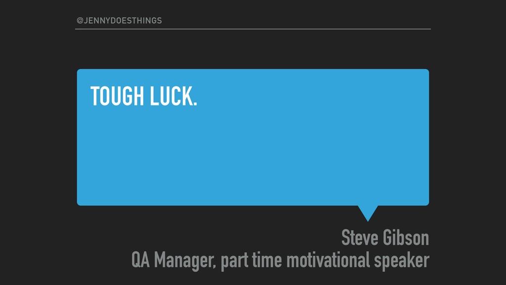 TOUGH LUCK. Steve Gibson QA Manager, part time ...