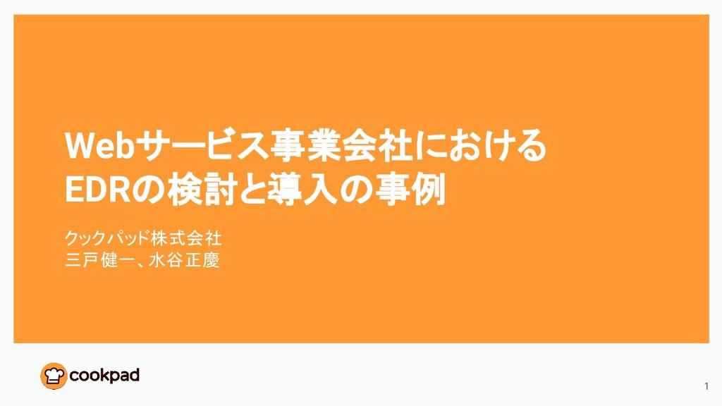 Webサービス事業会社における EDRの検討と導入の事例 クックパッド株式会社 三戸健一、水谷...