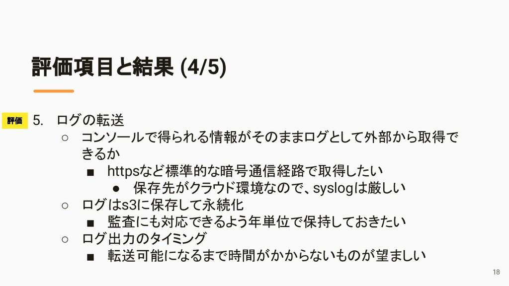 評価項目と結果 (4/5) 5. ログの転送 ○ コンソールで得られる情報がそのままログとして...