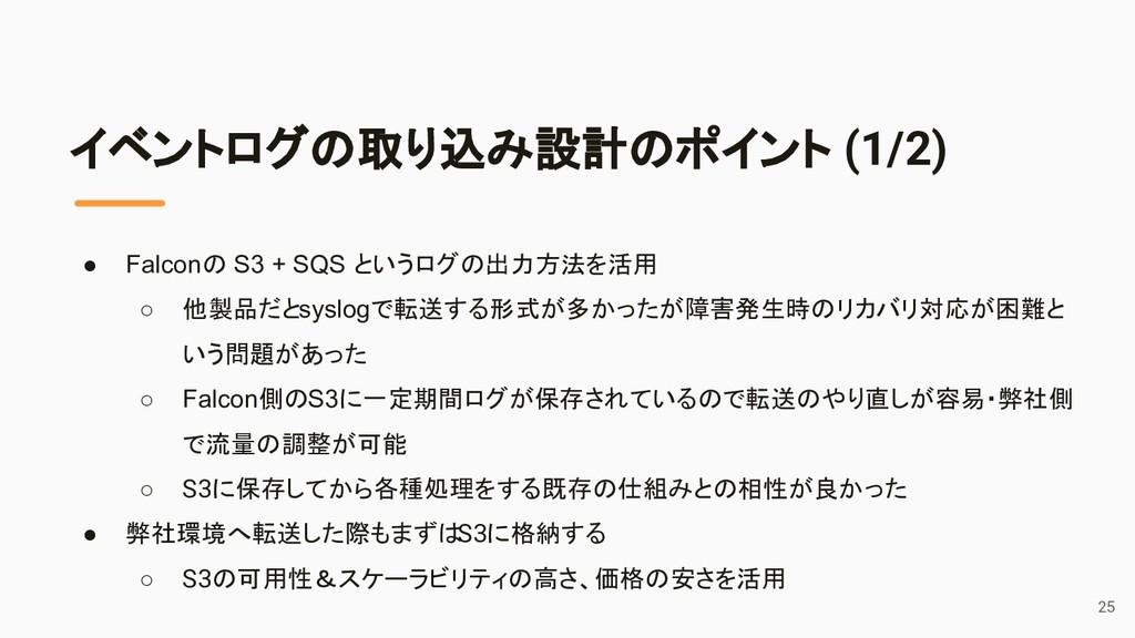 イベントログの取り込み設計のポイント (1/2) ● Falconの S3 + SQS という...