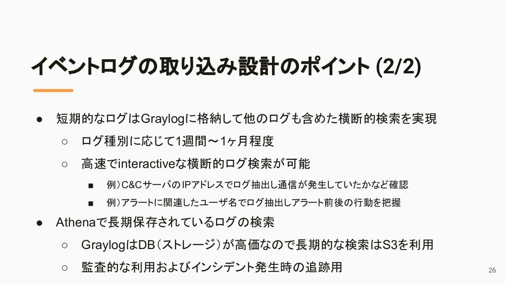 イベントログの取り込み設計のポイント (2/2) ● 短期的なログはGraylogに格納して他...