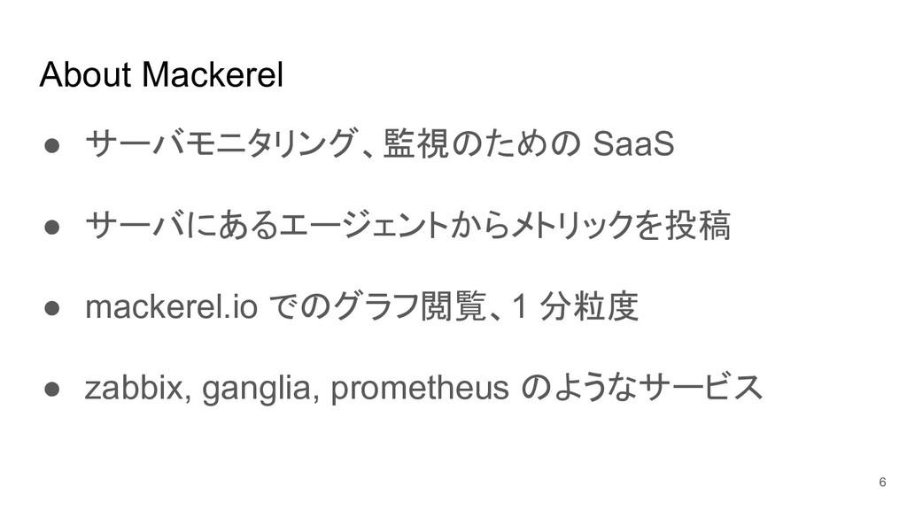 About Mackerel ● サーバモニタリング、監視のための SaaS ● サーバにある...