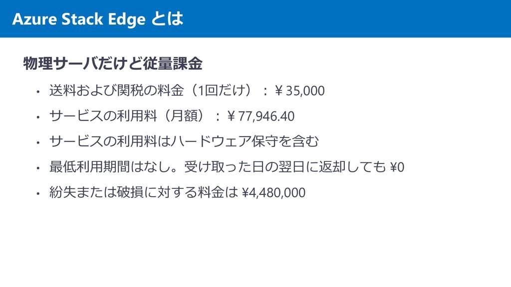 Azure Stack Edge とは 物理サーバだけど従量課金 • 送料および関税の料金(1...