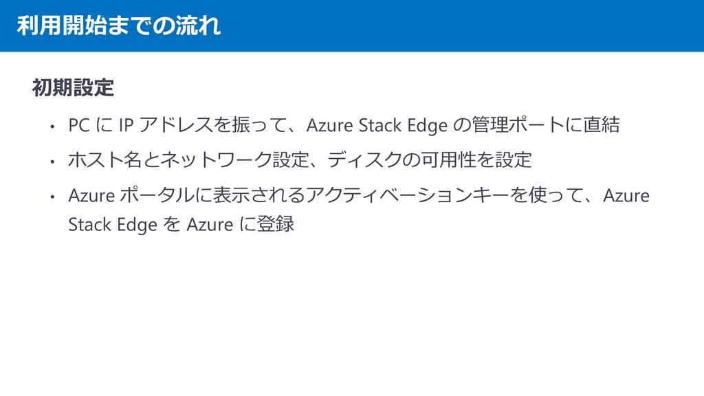 利用開始までの流れ 初期設定 • PC に IP アドレスを振って、Azure Stack E...
