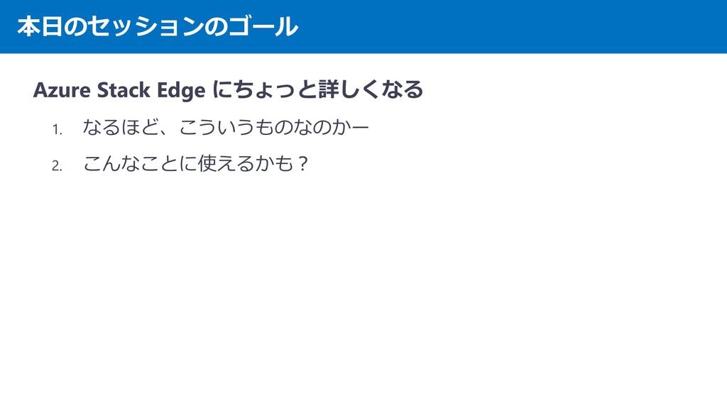 本日のセッションのゴール Azure Stack Edge にちょっと詳しくなる 1. なるほ...