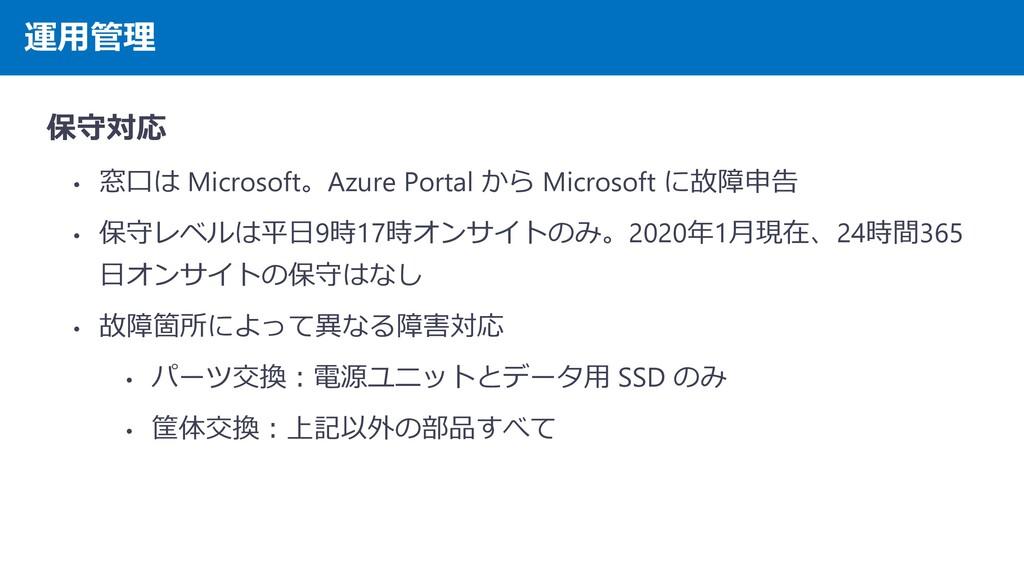 運用管理 保守対応 • 窓口は Microsoft。Azure Portal から Micro...