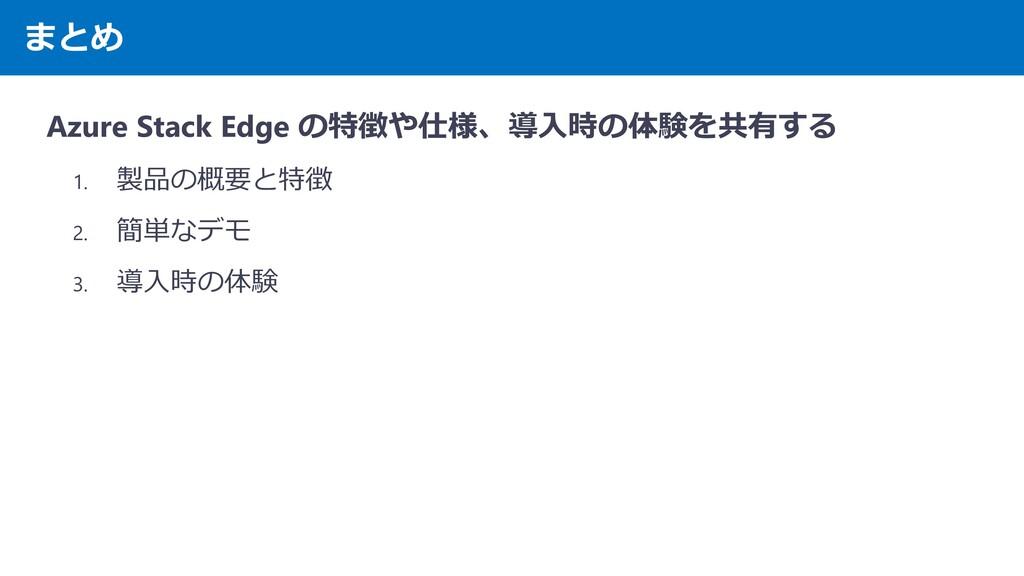 まとめ Azure Stack Edge の特徴や仕様、導入時の体験を共有する 1. 製品の概...