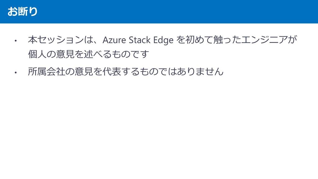お断り • 本セッションは、Azure Stack Edge を初めて触ったエンジニアが 個人...