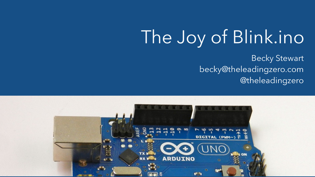 The Joy of Blink.ino Becky Stewart becky@thelea...