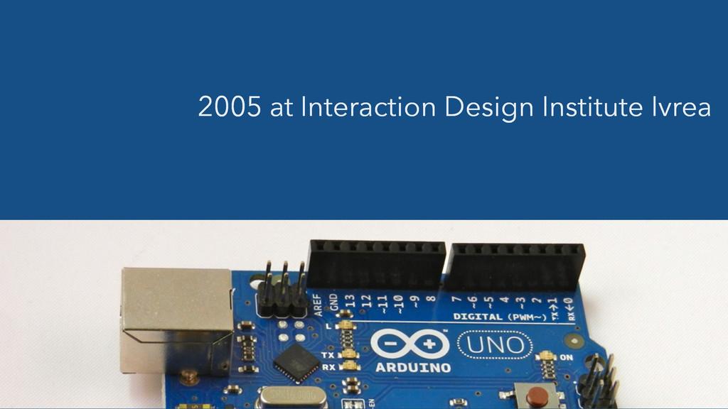 2005 at Interaction Design Institute Ivrea