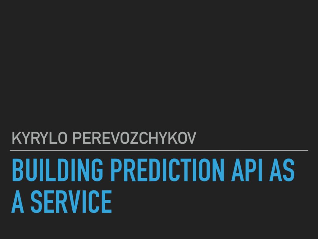 BUILDING PREDICTION API AS A SERVICE KYRYLO PER...