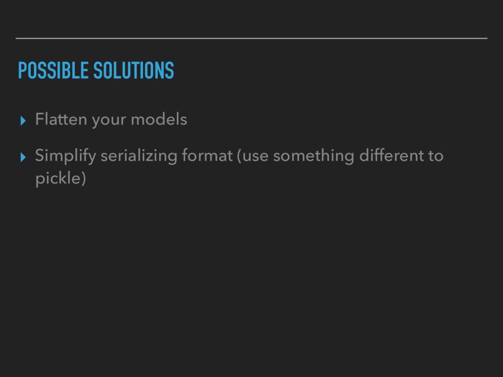 POSSIBLE SOLUTIONS ▸ Flatten your models ▸ Simp...