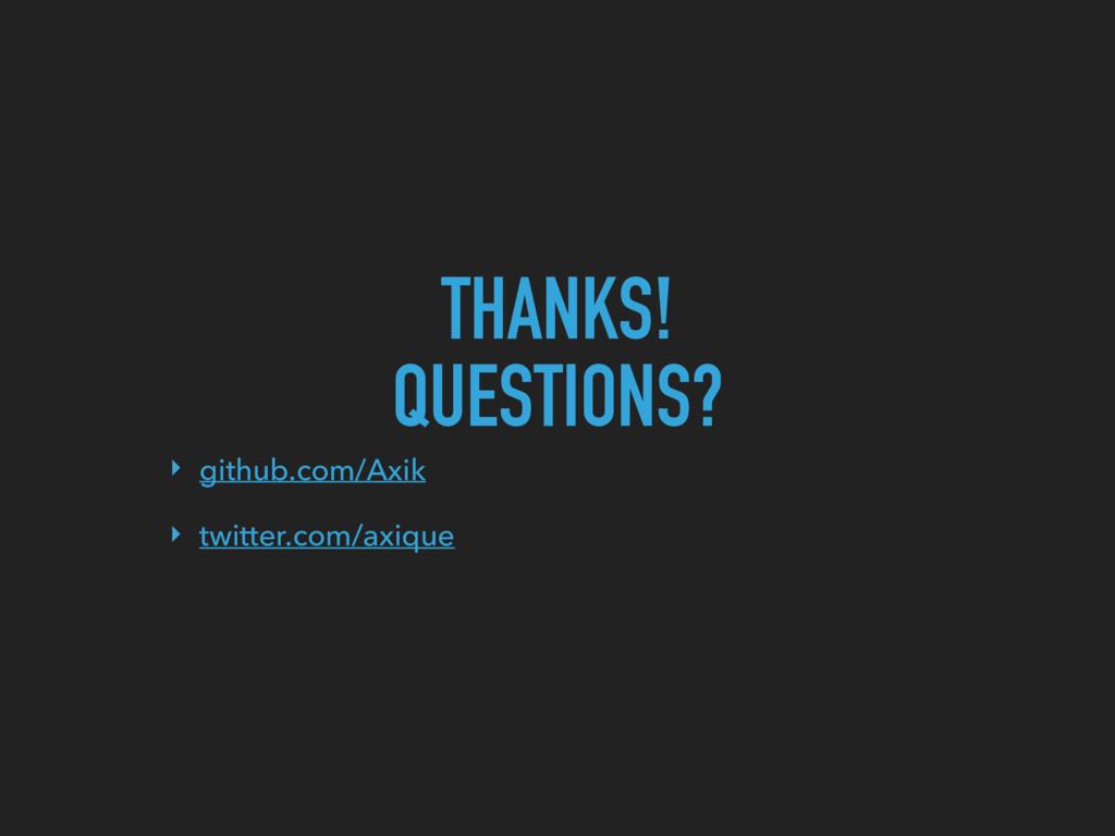 THANKS! QUESTIONS? ‣ github.com/Axik ‣ twitter....