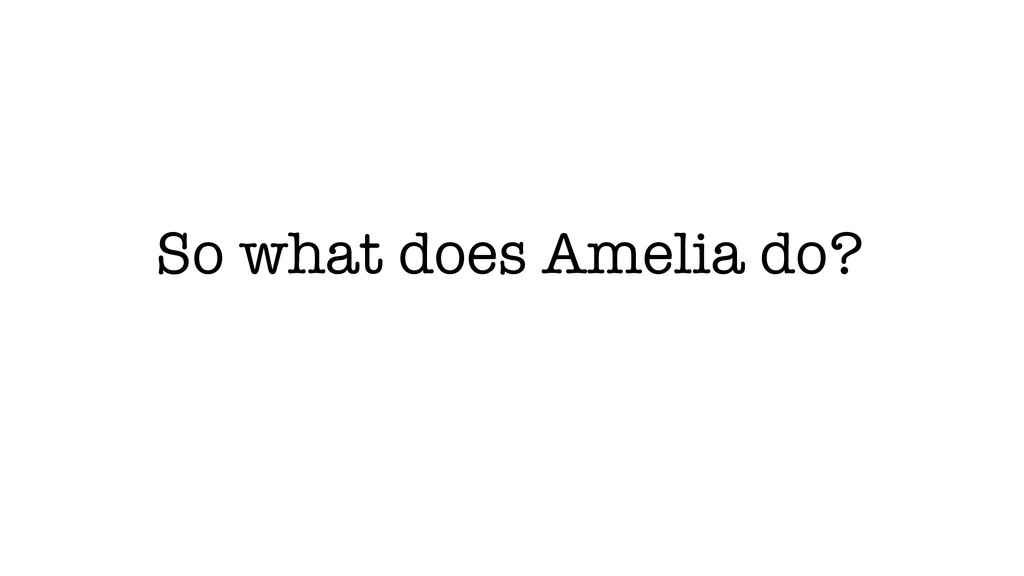 So what does Amelia do?