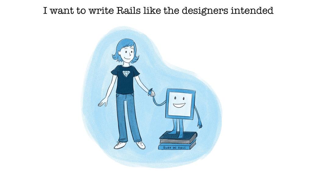 I want to write Rails like the designers intend...