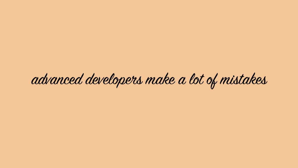 advanced developers make a lot of mistakes