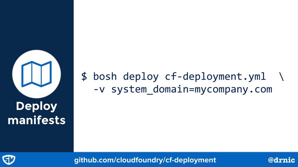 Deploy manifests $ bosh deploy cf-deployment.ym...