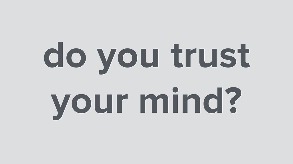 do you trust your mind?
