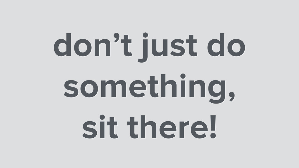 don't just do something, sit there!