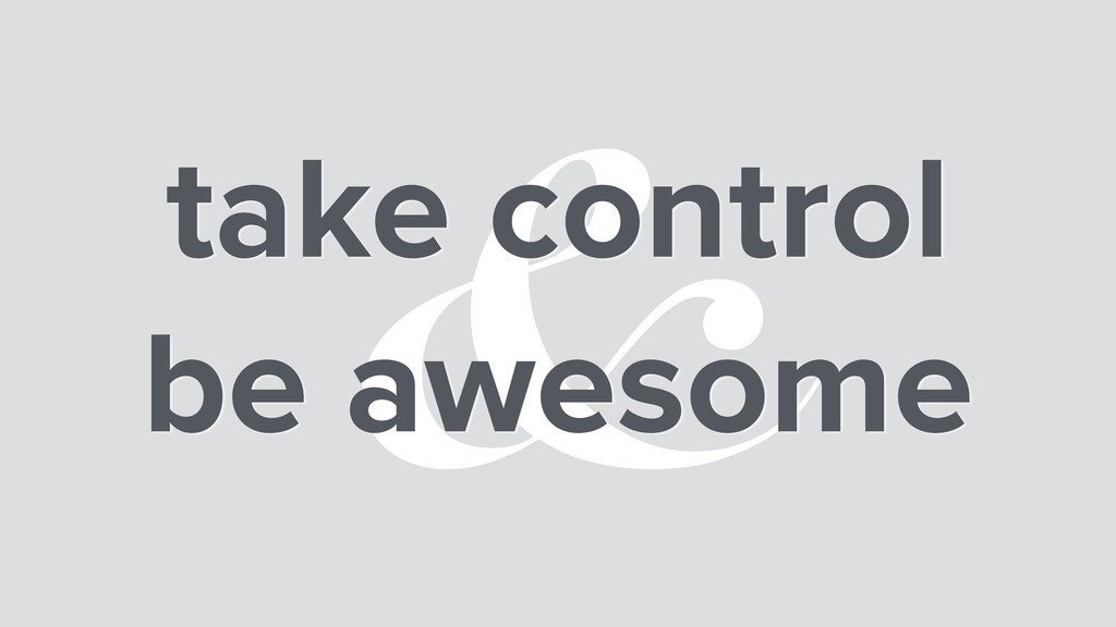 & take control be awesome