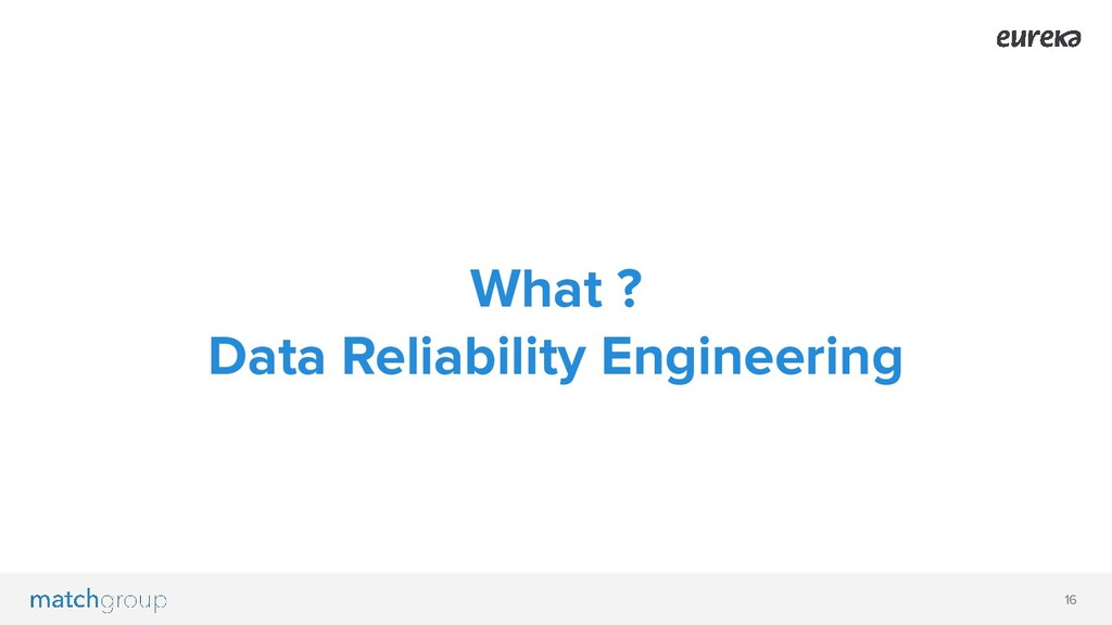 16 What ? Data Reliability Engineering