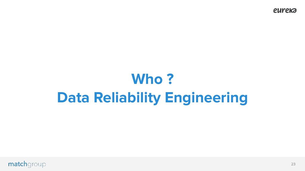 23 Who ? Data Reliability Engineering