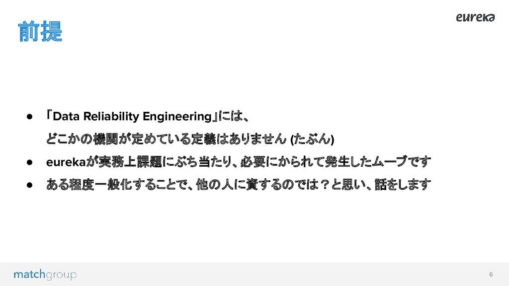 6 前提 ● 「Data Reliability Engineering」には、 どこかの機関...