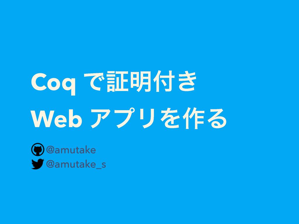 Coq Ͱূ໌͖ Web ΞϓϦΛ࡞Δ @amutake @amutake_s