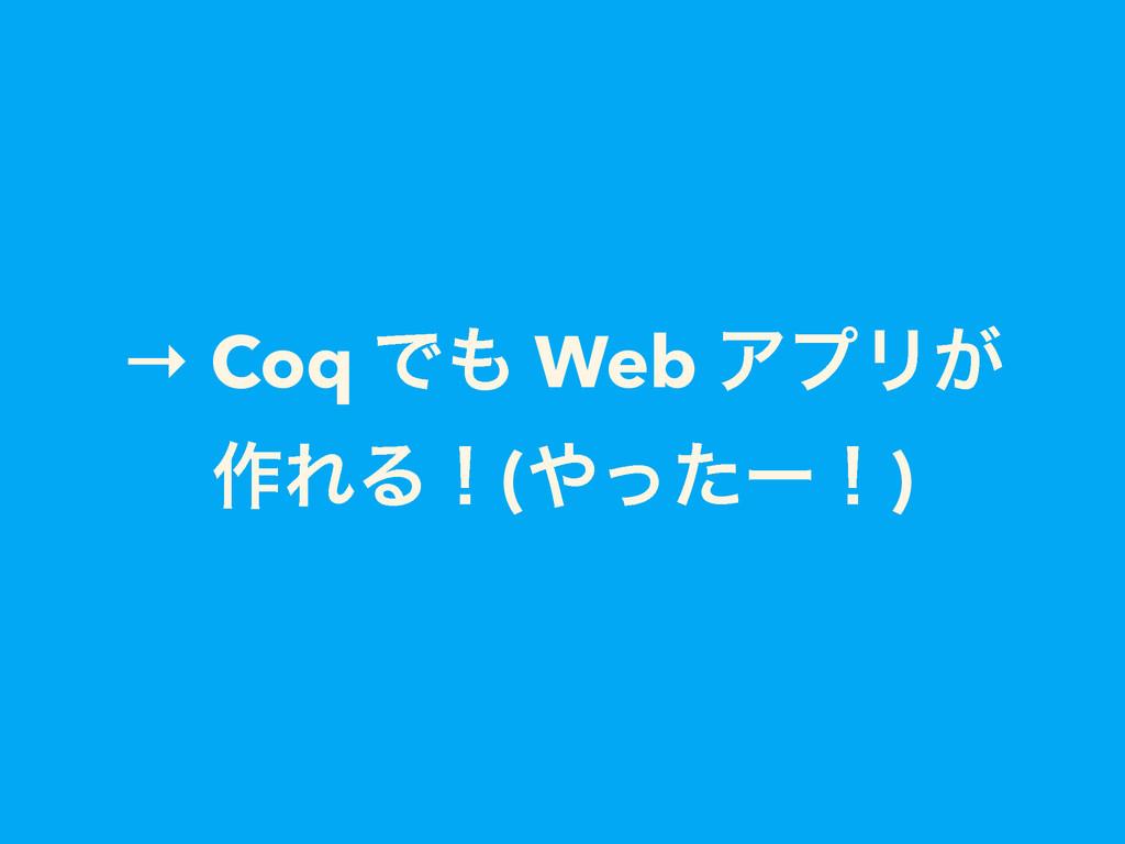 → Coq Ͱ Web ΞϓϦ͕ ࡞ΕΔʂ(ͬͨʔʂ)