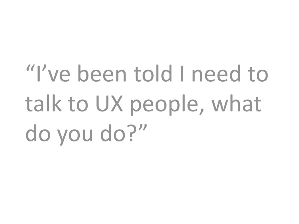 """I've been told I need to talk to UX people, wh..."