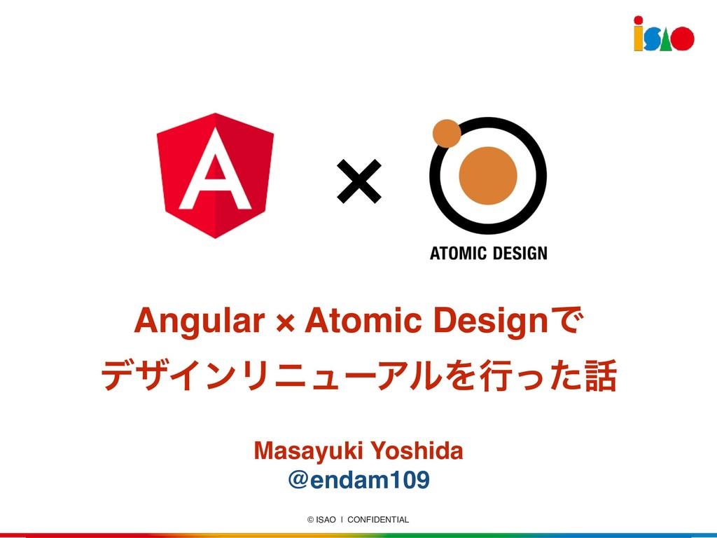 © ISAO   CONFIDENTIAL Angular × Atomic DesignͰ ...
