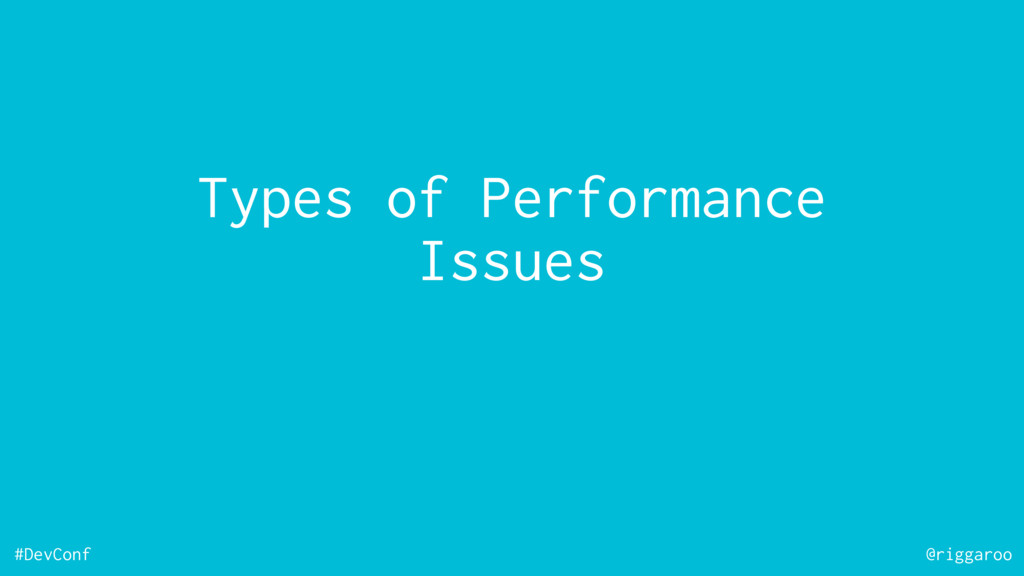 #DevConf @riggaroo Types of Performance Issues