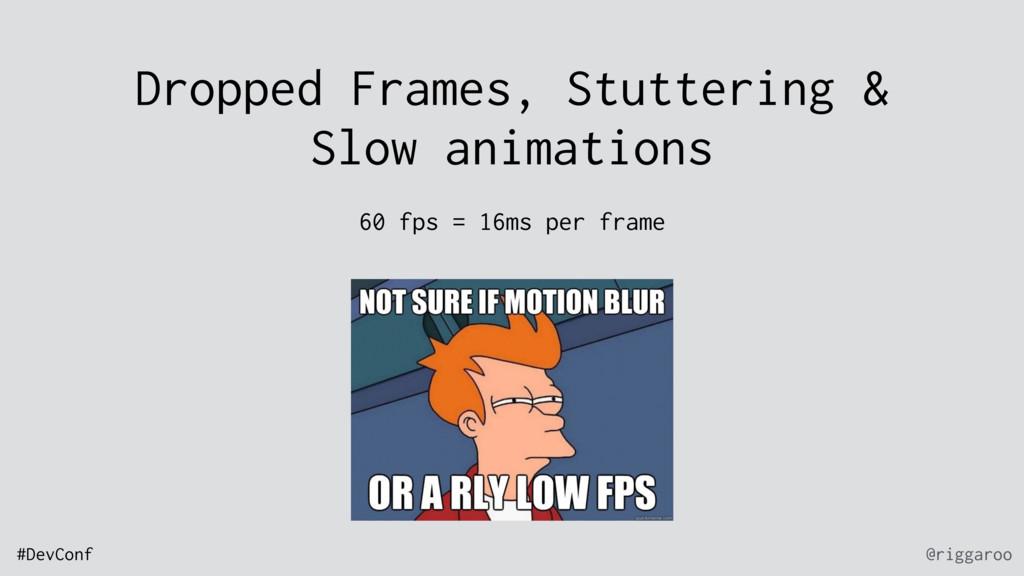@riggaroo #DevConf Dropped Frames, Stuttering &...